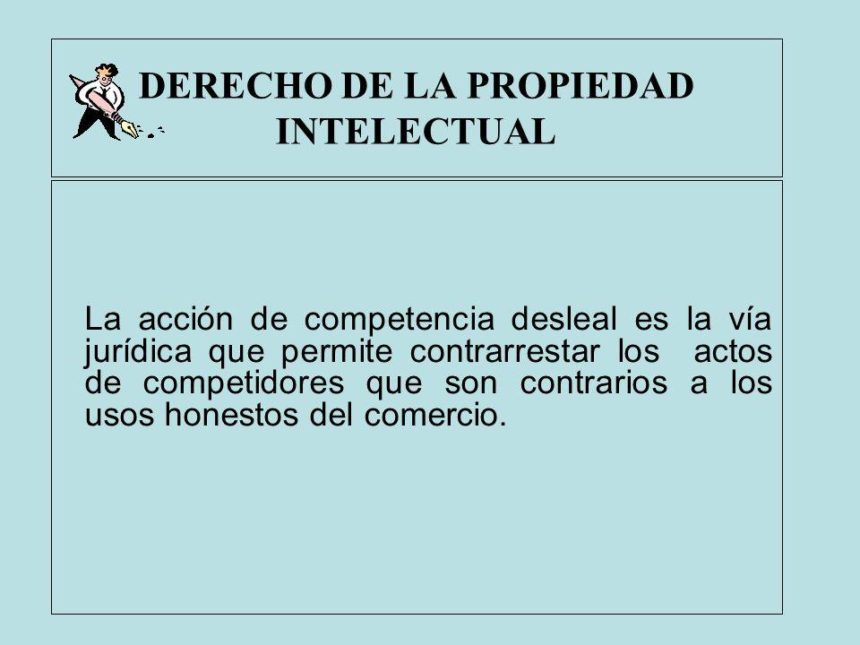DERECHO DE LA PROPIEDAD INTELECTUAL La acción de competencia desleal es la vía jurídica que permite contrarrestar los actos de competidores que son co