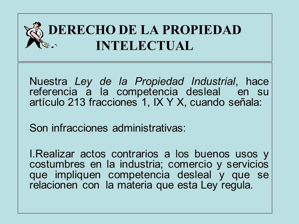 DERECHO DE LA PROPIEDAD INTELECTUAL Nuestra Ley de la Propiedad Industrial, hace referencia a la competencia desleal en su artículo 213 fracciones 1,