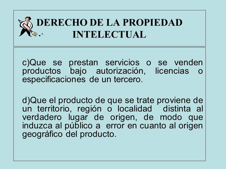 DERECHO DE LA PROPIEDAD INTELECTUAL c)Que se prestan servicios o se venden productos bajo autorización, licencias o especificaciones de un tercero. d)