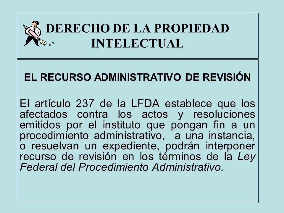 DERECHO DE LA PROPIEDAD INTELECTUAL EL RECURSO ADMINISTRATIVO DE REVISIÓN El artículo 237 de la LFDA establece que los afectados contra los actos y re