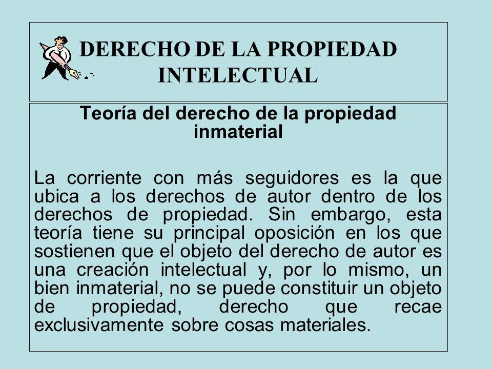 DERECHO DE LA PROPIEDAD INTELECTUAL Teoría del derecho de la propiedad inmaterial La corriente con más seguidores es la que ubica a los derechos de au