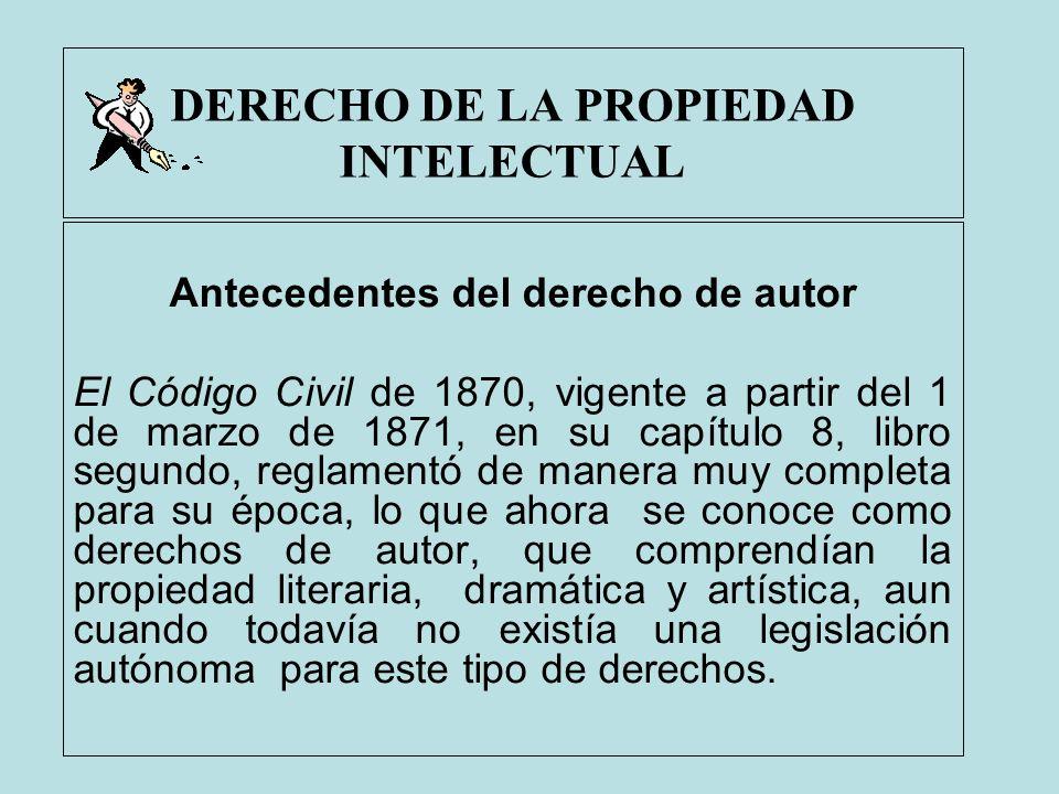 DERECHO DE LA PROPIEDAD INTELECTUAL Antecedentes del derecho de autor El Código Civil de 1870, vigente a partir del 1 de marzo de 1871, en su capítulo