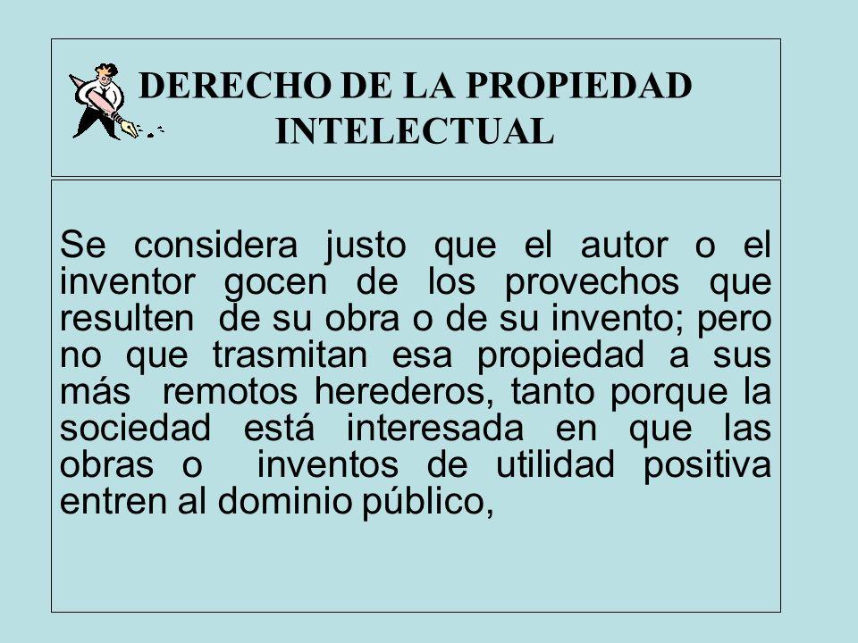 DERECHO DE LA PROPIEDAD INTELECTUAL Se considera justo que el autor o el inventor gocen de los provechos que resulten de su obra o de su invento; pero