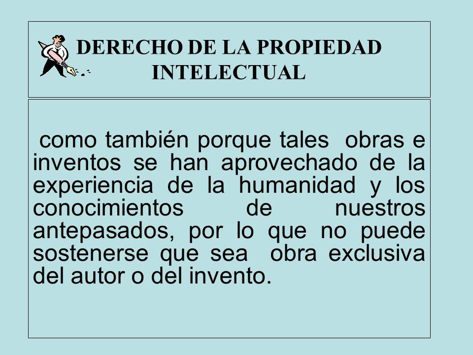 DERECHO DE LA PROPIEDAD INTELECTUAL como también porque tales obras e inventos se han aprovechado de la experiencia de la humanidad y los conocimiento