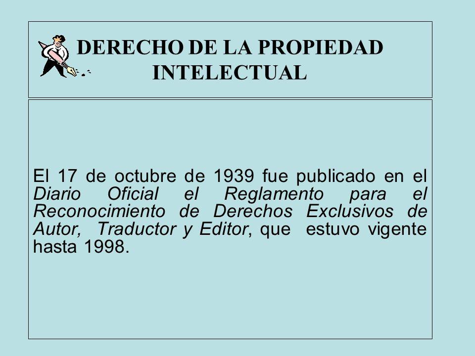 DERECHO DE LA PROPIEDAD INTELECTUAL El 17 de octubre de 1939 fue publicado en el Diario Oficial el Reglamento para el Reconocimiento de Derechos Exclu