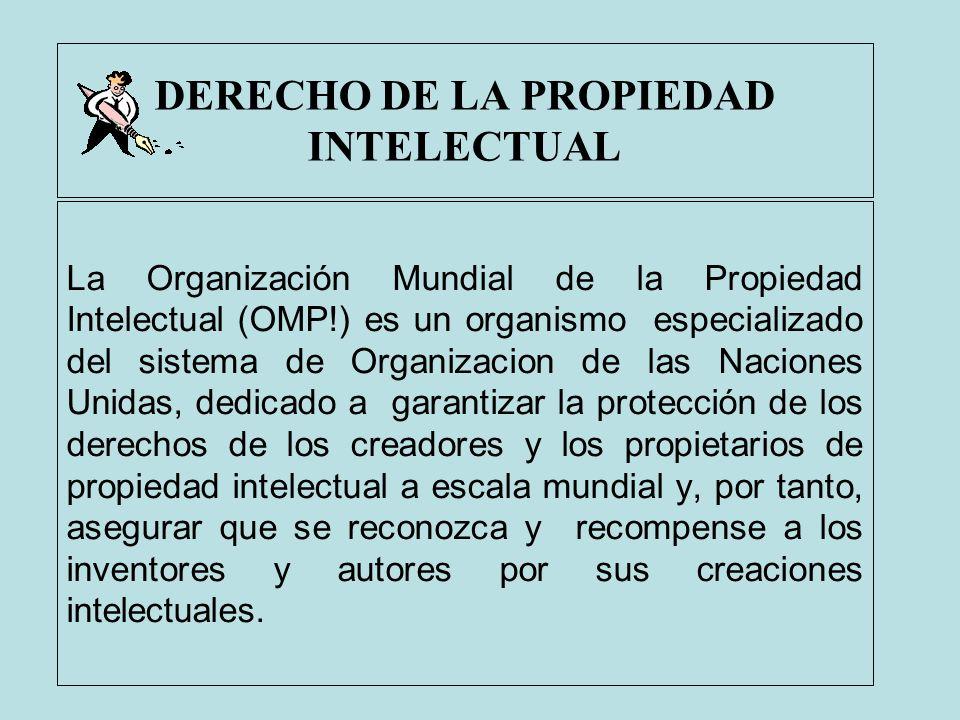 DERECHO DE LA PROPIEDAD INTELECTUAL La Organización Mundial de la Propiedad Intelectual (OMP!) es un organismo especializado del sistema de Organizaci