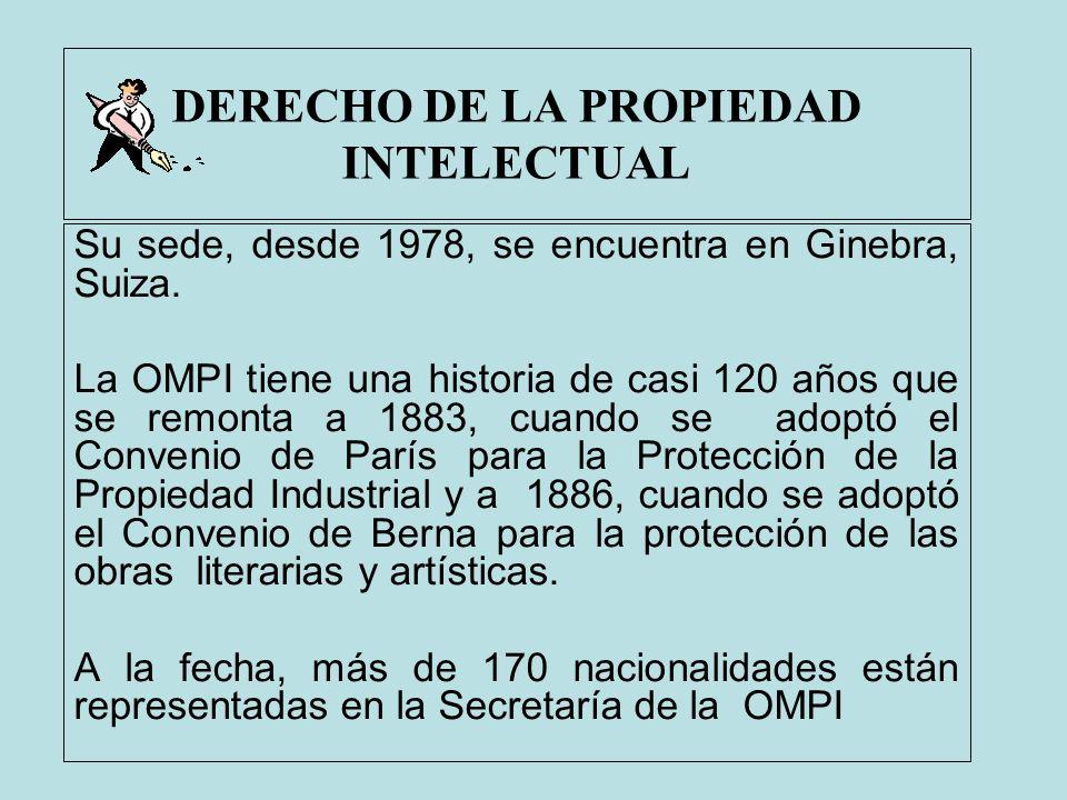 DERECHO DE LA PROPIEDAD INTELECTUAL Su sede, desde 1978, se encuentra en Ginebra, Suiza. La OMPI tiene una historia de casi 120 años que se remonta a