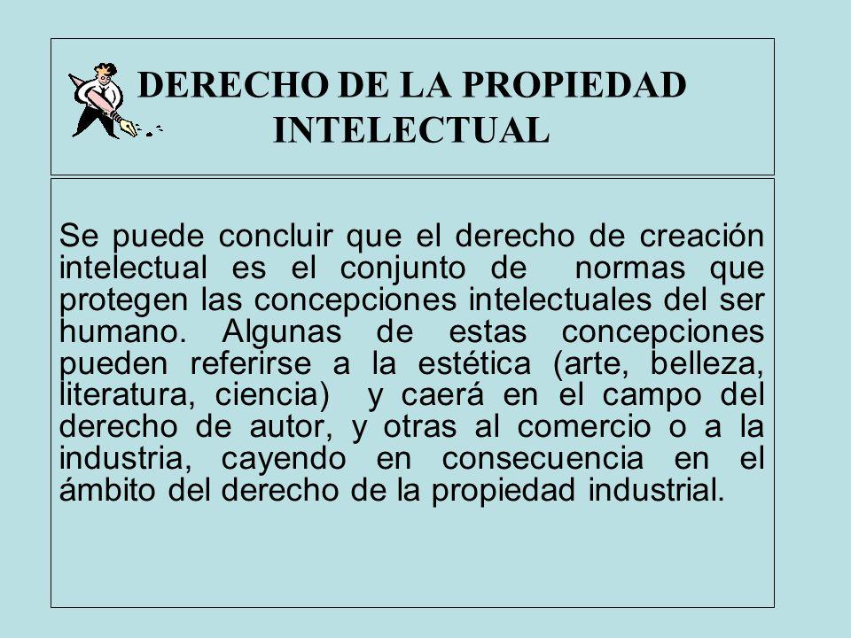 DERECHO DE LA PROPIEDAD INTELECTUAL Se puede concluir que el derecho de creación intelectual es el conjunto de normas que protegen las concepciones in