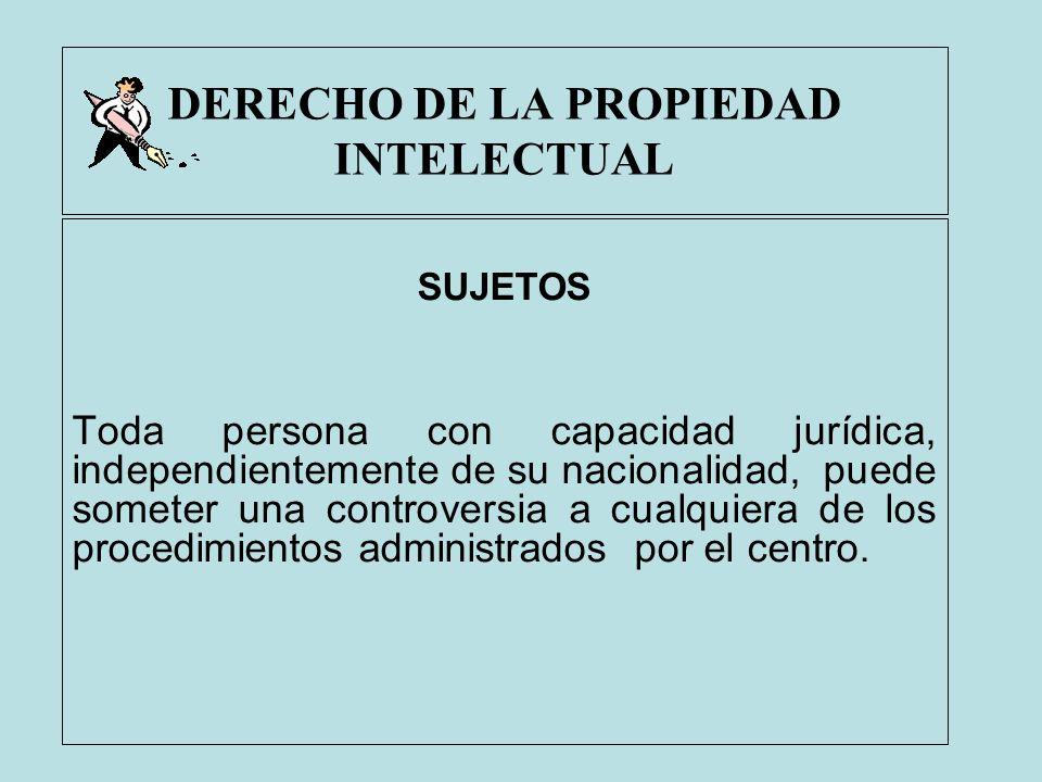DERECHO DE LA PROPIEDAD INTELECTUAL SUJETOS Toda persona con capacidad jurídica, independientemente de su nacionalidad, puede someter una controversia