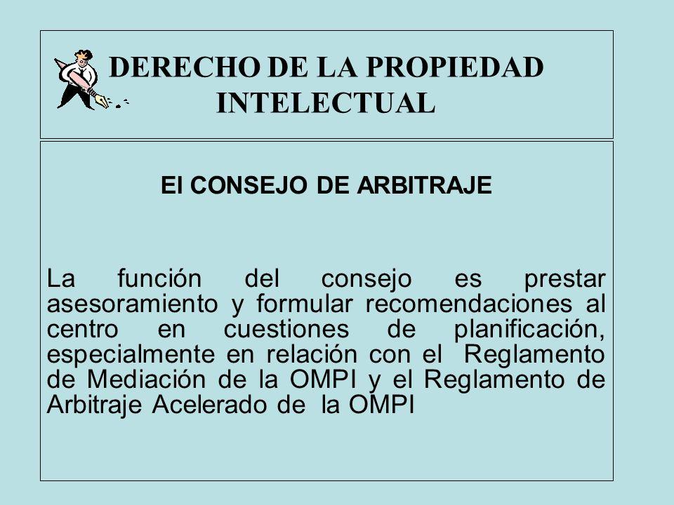 DERECHO DE LA PROPIEDAD INTELECTUAL El CONSEJO DE ARBITRAJE La función del consejo es prestar asesoramiento y formular recomendaciones al centro en cu