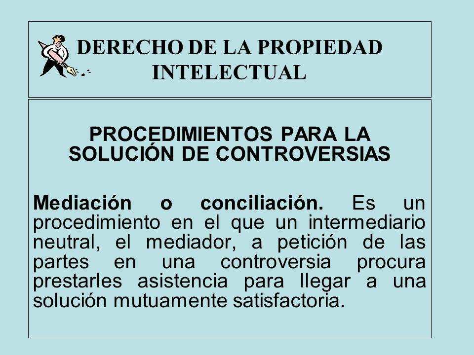DERECHO DE LA PROPIEDAD INTELECTUAL PROCEDIMIENTOS PARA LA SOLUCIÓN DE CONTROVERSIAS Mediación o conciliación. Es un procedimiento en el que un interm