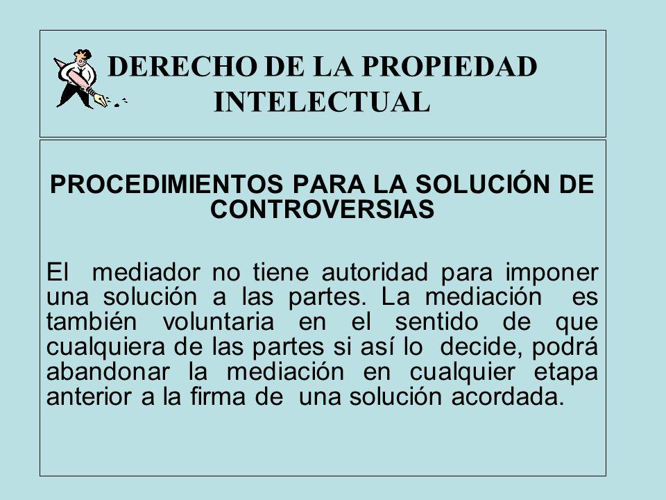 DERECHO DE LA PROPIEDAD INTELECTUAL PROCEDIMIENTOS PARA LA SOLUCIÓN DE CONTROVERSIAS El mediador no tiene autoridad para imponer una solución a las pa