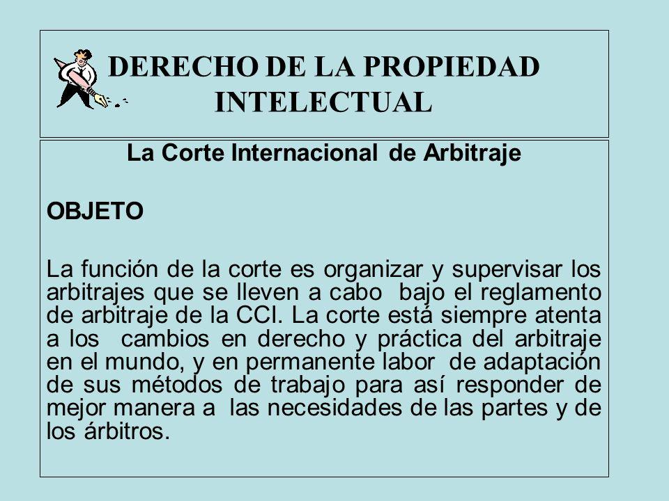 DERECHO DE LA PROPIEDAD INTELECTUAL La Corte Internacional de Arbitraje OBJETO La función de la corte es organizar y supervisar los arbitrajes que se