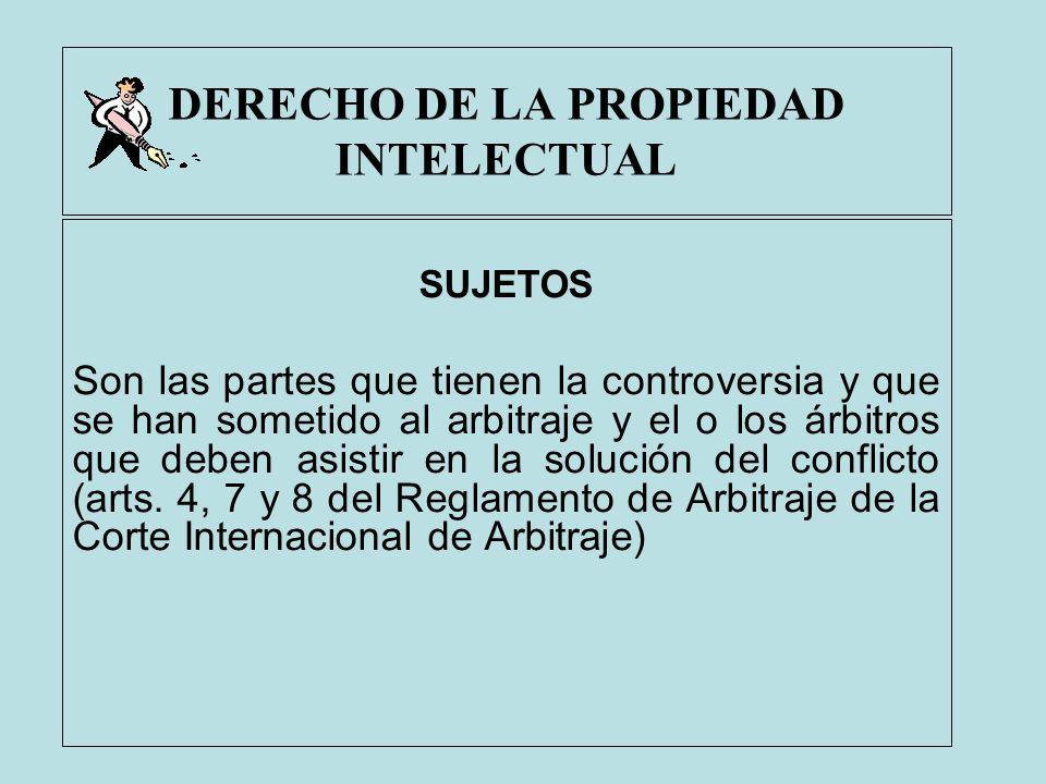 DERECHO DE LA PROPIEDAD INTELECTUAL SUJETOS Son las partes que tienen la controversia y que se han sometido al arbitraje y el o los árbitros que deben
