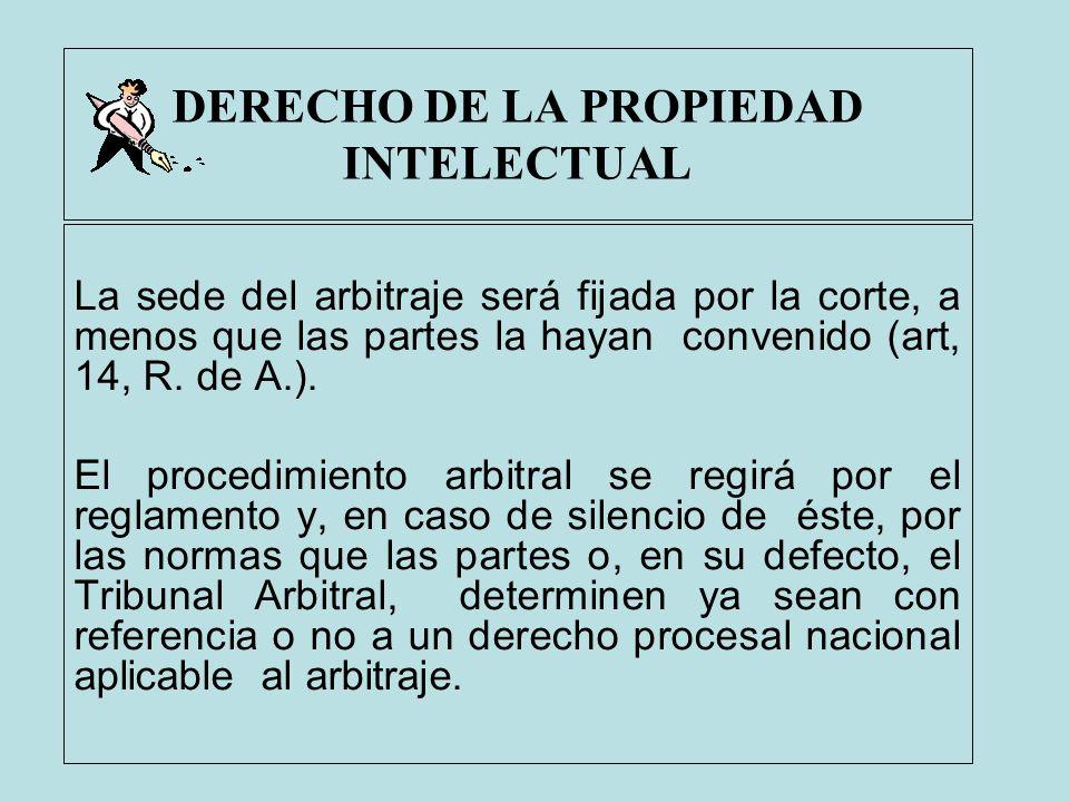 DERECHO DE LA PROPIEDAD INTELECTUAL La sede del arbitraje será fijada por la corte, a menos que las partes la hayan convenido (art, 14, R. de A.). El