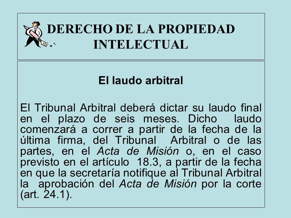 DERECHO DE LA PROPIEDAD INTELECTUAL El laudo arbitral El Tribunal Arbitral deberá dictar su laudo final en el plazo de seis meses. Dicho laudo comenza