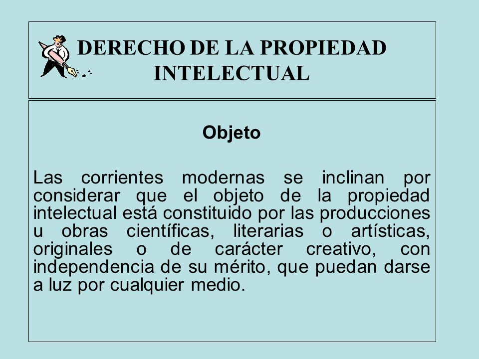 DERECHO DE LA PROPIEDAD INTELECTUAL Objeto Las corrientes modernas se inclinan por considerar que el objeto de la propiedad intelectual está constitui