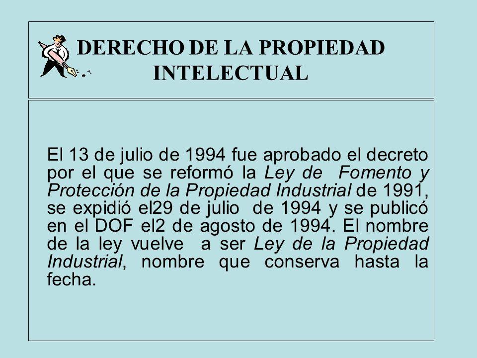 DERECHO DE LA PROPIEDAD INTELECTUAL El 13 de julio de 1994 fue aprobado el decreto por el que se reformó la Ley de Fomento y Protección de la Propieda