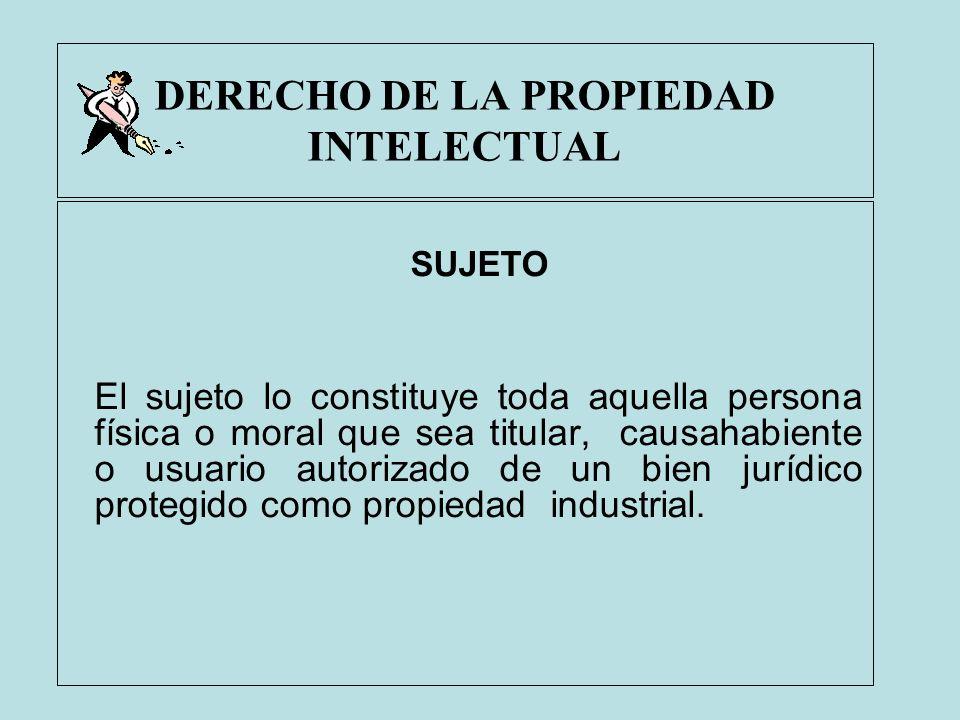 DERECHO DE LA PROPIEDAD INTELECTUAL SUJETO El sujeto lo constituye toda aquella persona física o moral que sea titular, causahabiente o usuario autori