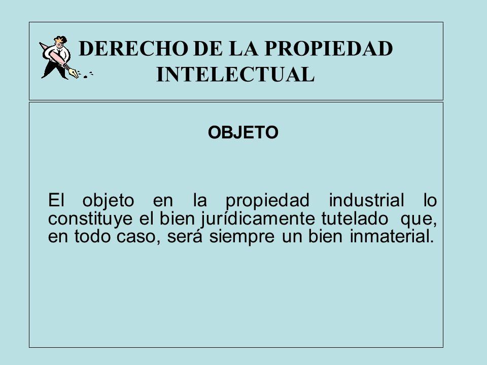 DERECHO DE LA PROPIEDAD INTELECTUAL OBJETO El objeto en la propiedad industrial lo constituye el bien jurídicamente tutelado que, en todo caso, será s
