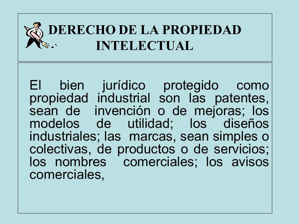 DERECHO DE LA PROPIEDAD INTELECTUAL El bien jurídico protegido como propiedad industrial son las patentes, sean de invención o de mejoras; los modelos