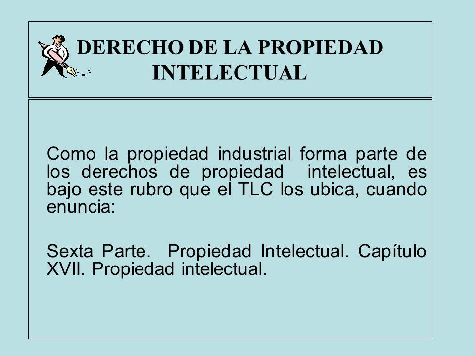 DERECHO DE LA PROPIEDAD INTELECTUAL Como la propiedad industrial forma parte de los derechos de propiedad intelectual, es bajo este rubro que el TLC l