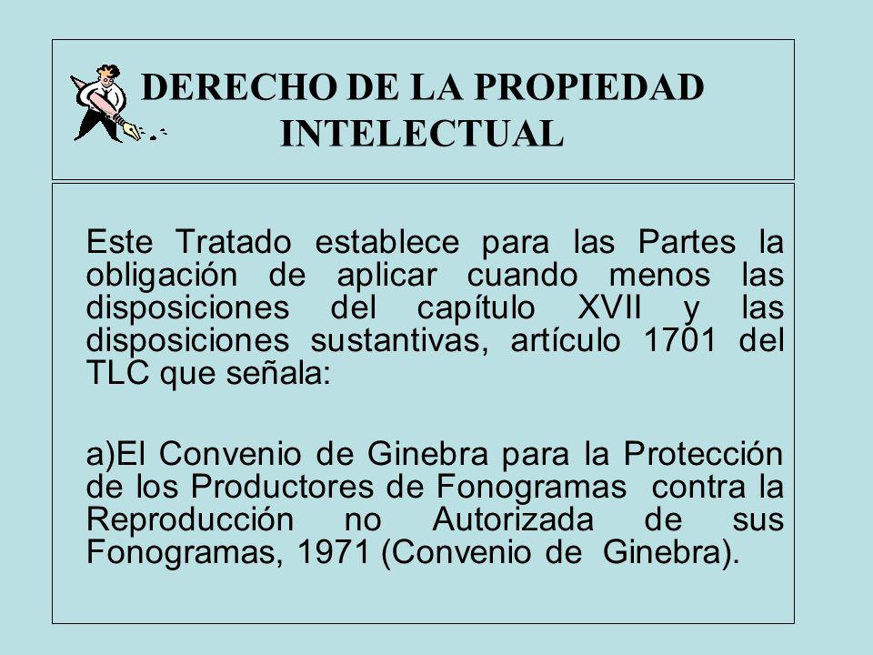 DERECHO DE LA PROPIEDAD INTELECTUAL Este Tratado establece para las Partes la obligación de aplicar cuando menos las disposiciones del capítulo XVII y
