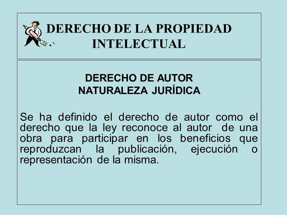 DERECHO DE LA PROPIEDAD INTELECTUAL DERECHO DE AUTOR NATURALEZA JURÍDICA Se ha definido el derecho de autor como el derecho que la ley reconoce al aut