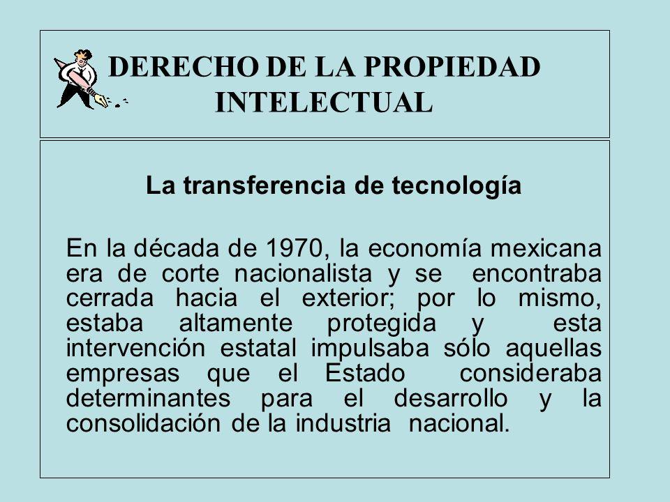 DERECHO DE LA PROPIEDAD INTELECTUAL La transferencia de tecnología En la década de 1970, la economía mexicana era de corte nacionalista y se encontrab