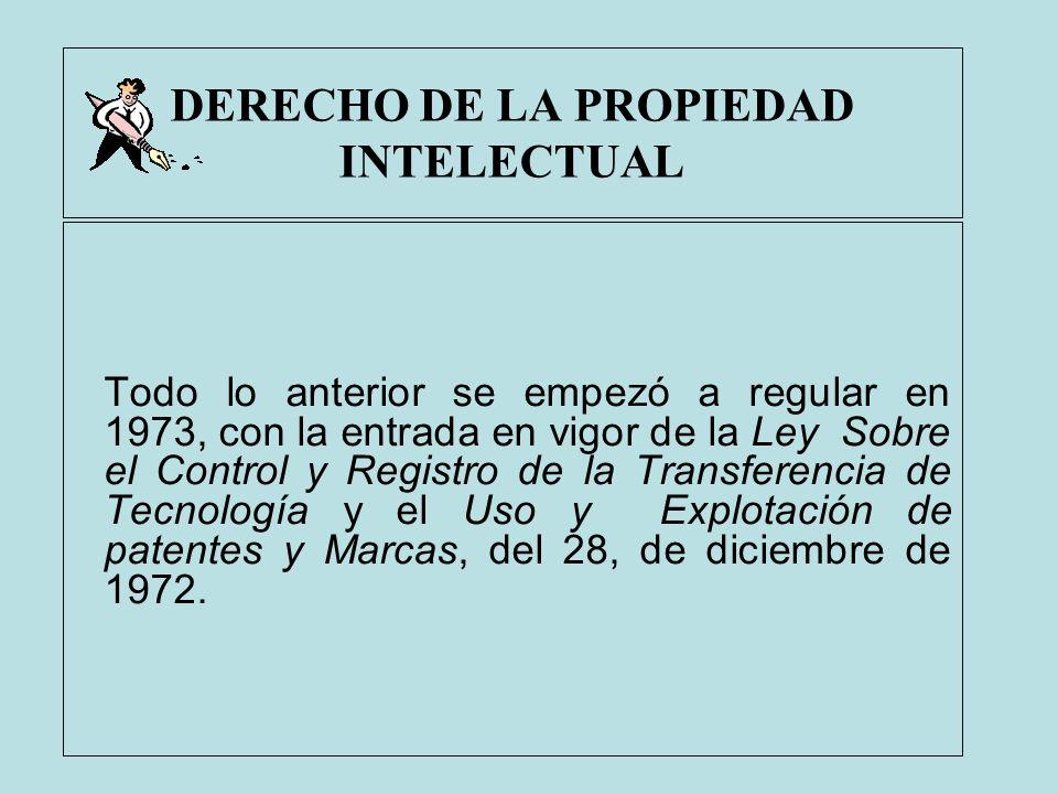 DERECHO DE LA PROPIEDAD INTELECTUAL Todo lo anterior se empezó a regular en 1973, con la entrada en vigor de la Ley Sobre el Control y Registro de la