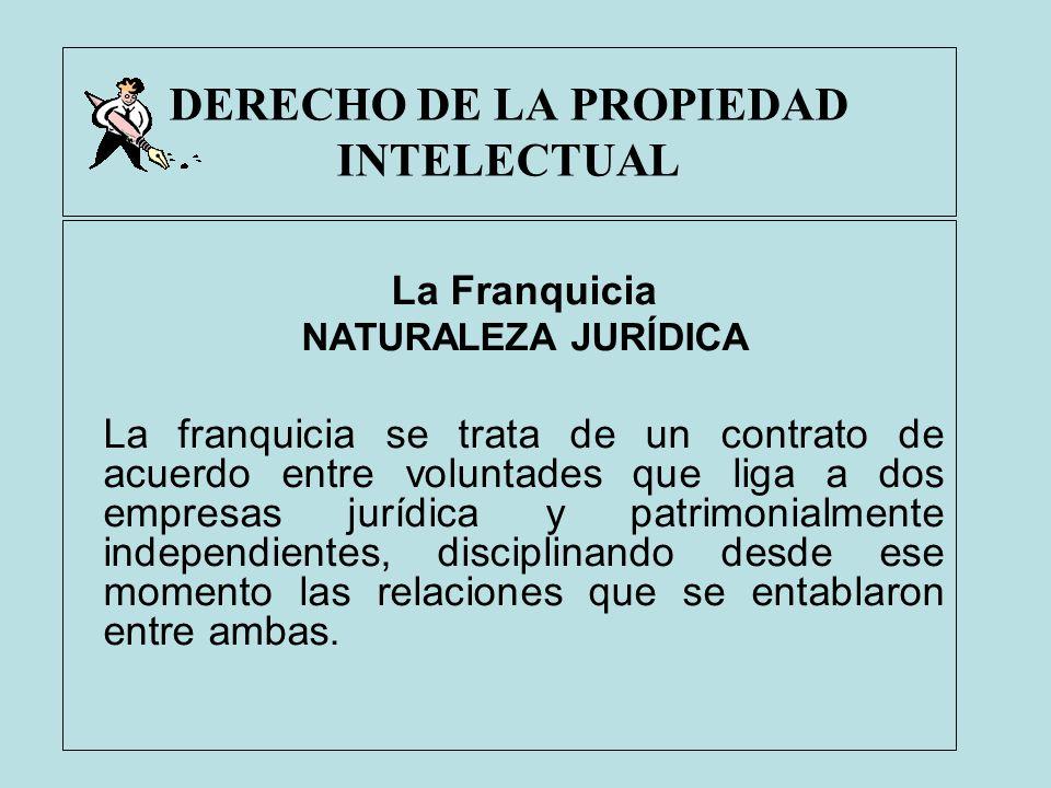 DERECHO DE LA PROPIEDAD INTELECTUAL La Franquicia NATURALEZA JURÍDICA La franquicia se trata de un contrato de acuerdo entre voluntades que liga a dos