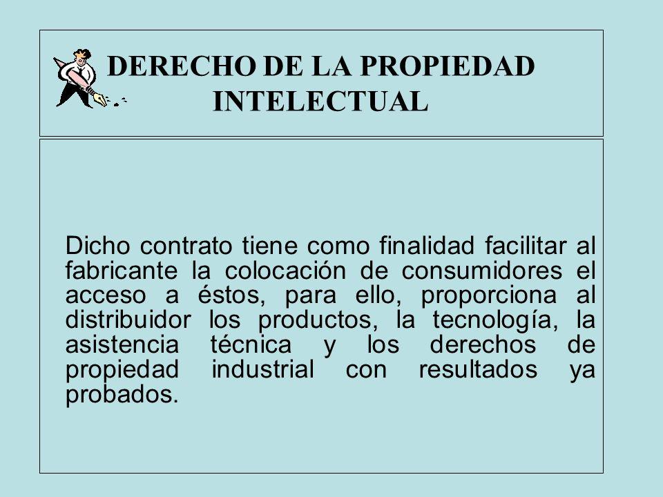 DERECHO DE LA PROPIEDAD INTELECTUAL Dicho contrato tiene como finalidad facilitar al fabricante la colocación de consumidores el acceso a éstos, para