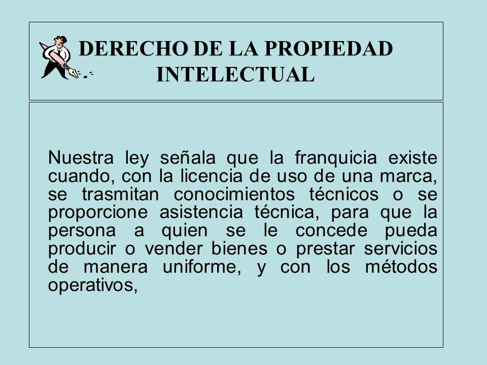 DERECHO DE LA PROPIEDAD INTELECTUAL Nuestra ley señala que la franquicia existe cuando, con la licencia de uso de una marca, se trasmitan conocimiento