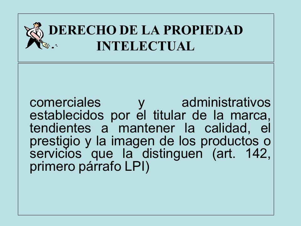 DERECHO DE LA PROPIEDAD INTELECTUAL comerciales y administrativos establecidos por el titular de la marca, tendientes a mantener la calidad, el presti