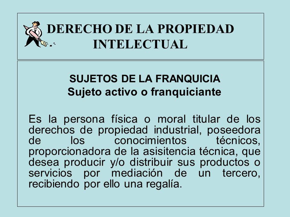 DERECHO DE LA PROPIEDAD INTELECTUAL SUJETOS DE LA FRANQUICIA Sujeto activo o franquiciante Es la persona física o moral titular de los derechos de pro