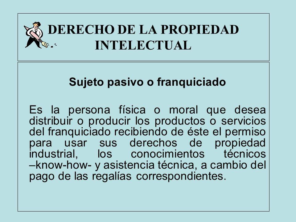 DERECHO DE LA PROPIEDAD INTELECTUAL Sujeto pasivo o franquiciado Es la persona física o moral que desea distribuir o producir los productos o servicio