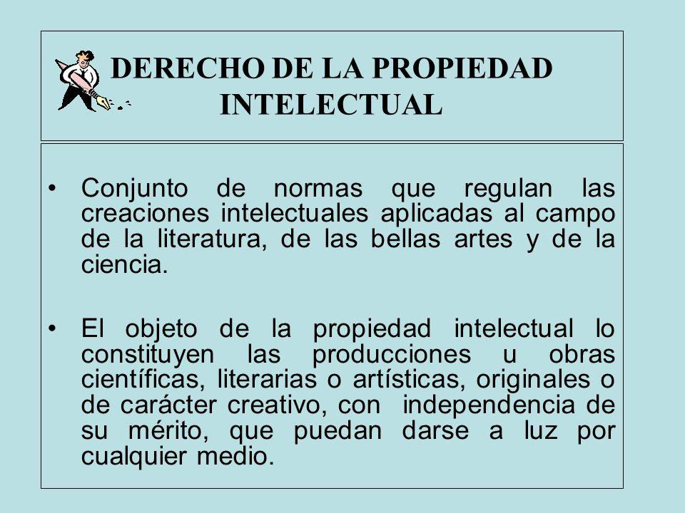 DERECHO DE LA PROPIEDAD INTELECTUAL Conjunto de normas que regulan las creaciones intelectuales aplicadas al campo de la literatura, de las bellas art