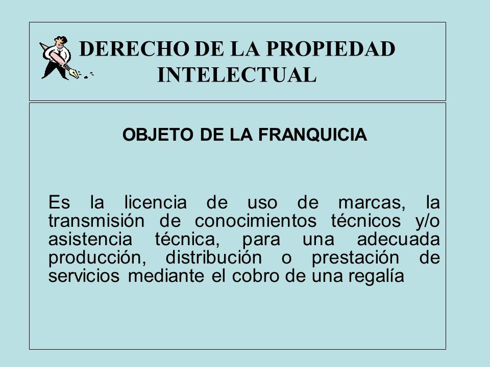 DERECHO DE LA PROPIEDAD INTELECTUAL OBJETO DE LA FRANQUICIA Es la licencia de uso de marcas, la transmisión de conocimientos técnicos y/o asistencia t