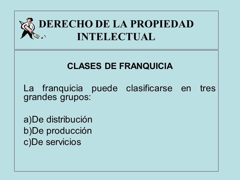 DERECHO DE LA PROPIEDAD INTELECTUAL CLASES DE FRANQUICIA La franquicia puede clasificarse en tres grandes grupos: a)De distribución b)De producción c)