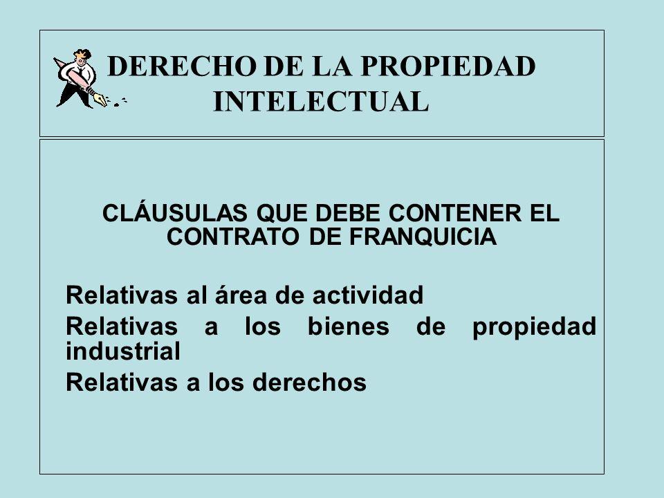 DERECHO DE LA PROPIEDAD INTELECTUAL CLÁUSULAS QUE DEBE CONTENER EL CONTRATO DE FRANQUICIA Relativas al área de actividad Relativas a los bienes de pro
