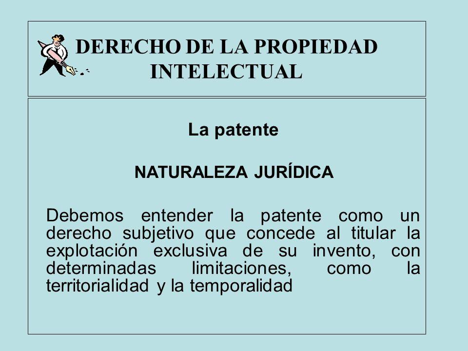 DERECHO DE LA PROPIEDAD INTELECTUAL La patente NATURALEZA JURÍDICA Debemos entender la patente como un derecho subjetivo que concede al titular la exp