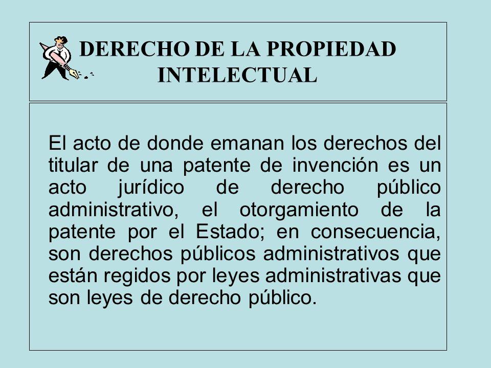 DERECHO DE LA PROPIEDAD INTELECTUAL El acto de donde emanan los derechos del titular de una patente de invención es un acto jurídico de derecho públic