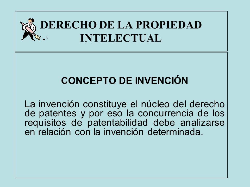 DERECHO DE LA PROPIEDAD INTELECTUAL CONCEPTO DE INVENCIÓN La invención constituye el núcleo del derecho de patentes y por eso la concurrencia de los r