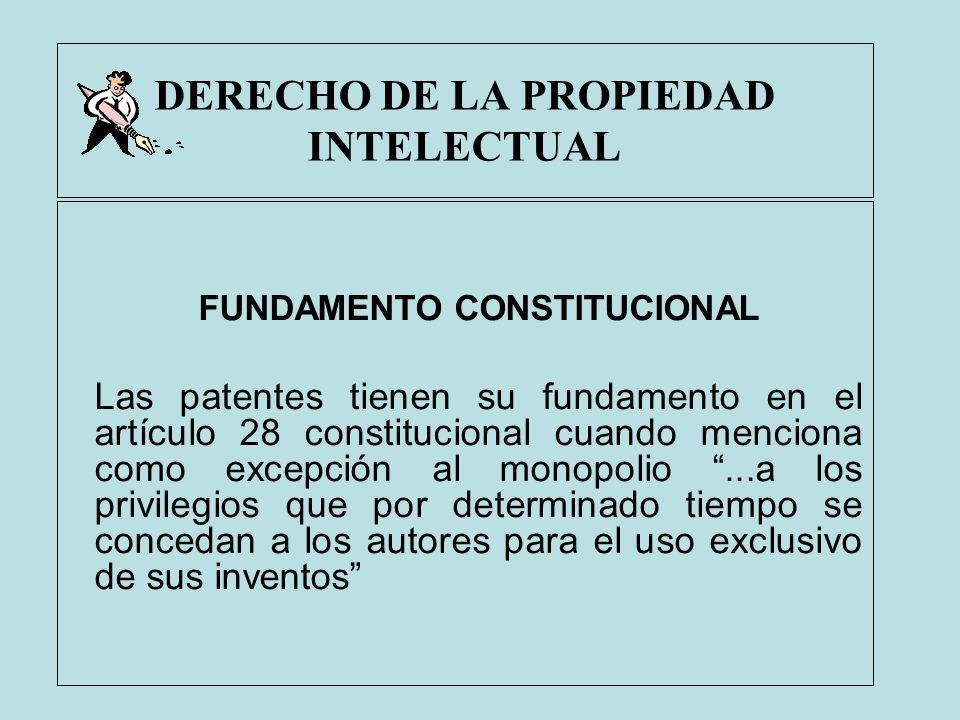 DERECHO DE LA PROPIEDAD INTELECTUAL FUNDAMENTO CONSTITUCIONAL Las patentes tienen su fundamento en el artículo 28 constitucional cuando menciona como