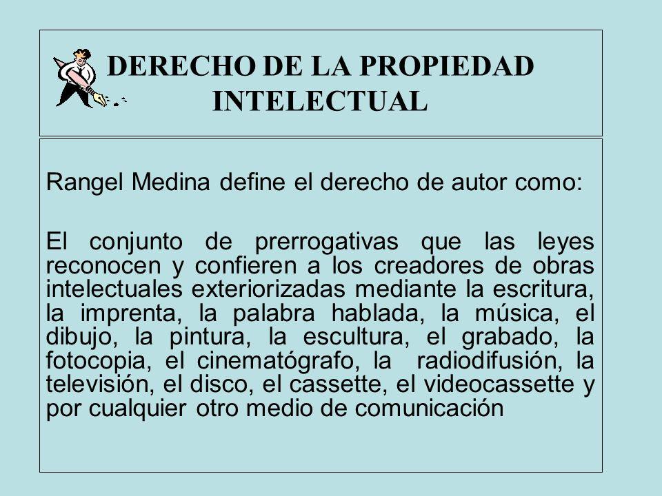 DERECHO DE LA PROPIEDAD INTELECTUAL Rangel Medina define el derecho de autor como: El conjunto de prerrogativas que las leyes reconocen y confieren a
