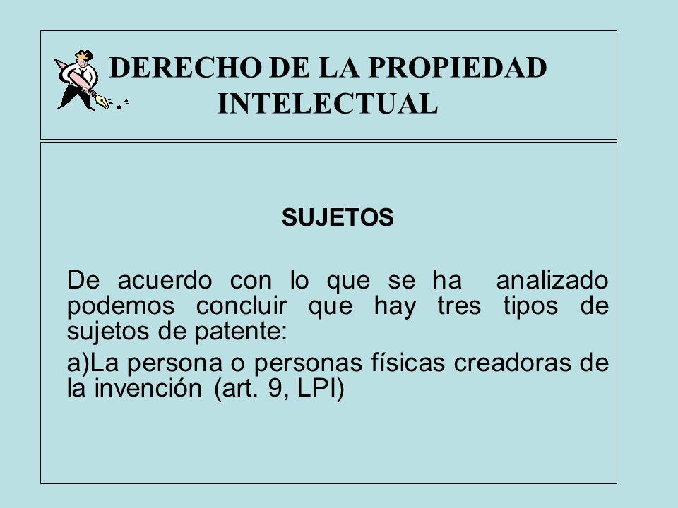 DERECHO DE LA PROPIEDAD INTELECTUAL SUJETOS De acuerdo con lo que se ha analizado podemos concluir que hay tres tipos de sujetos de patente: a)La pers