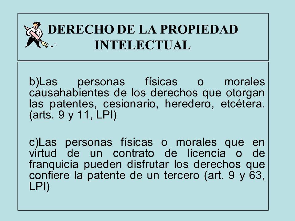 DERECHO DE LA PROPIEDAD INTELECTUAL b)Las personas físicas o morales causahabientes de los derechos que otorgan las patentes, cesionario, heredero, et