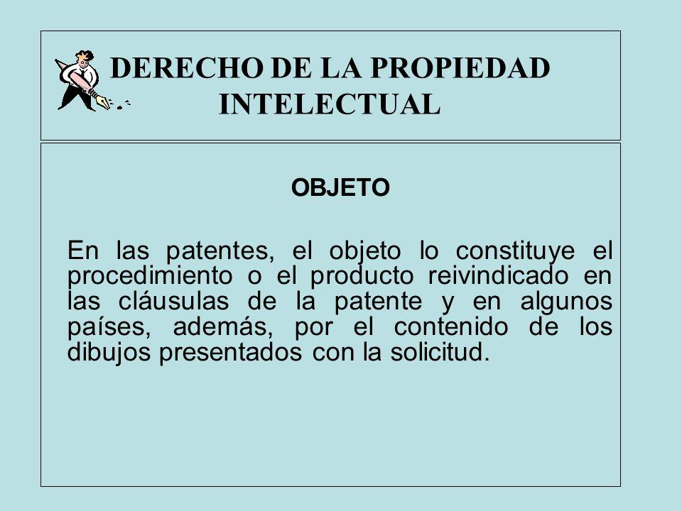 DERECHO DE LA PROPIEDAD INTELECTUAL OBJETO En las patentes, el objeto lo constituye el procedimiento o el producto reivindicado en las cláusulas de la