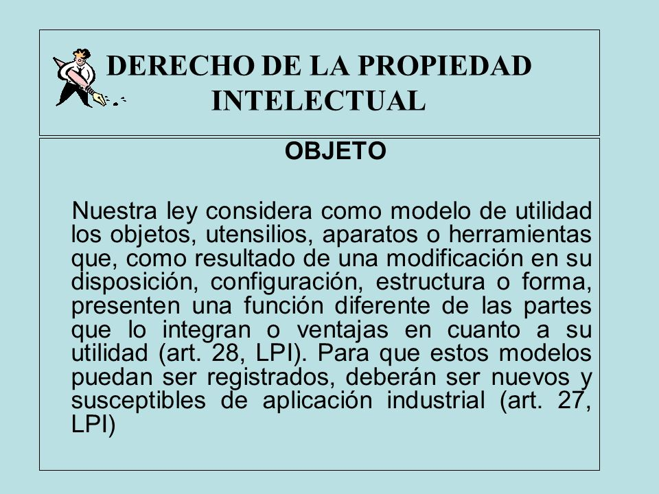 DERECHO DE LA PROPIEDAD INTELECTUAL OBJETO Nuestra ley considera como modelo de utilidad los objetos, utensilios, aparatos o herramientas que, como re