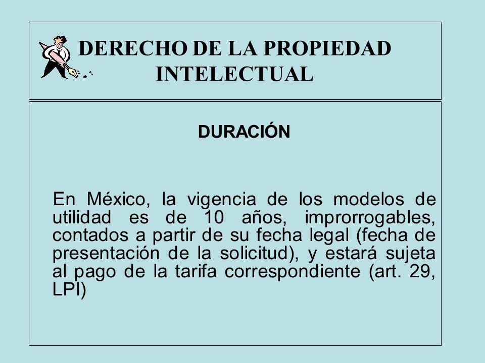 DERECHO DE LA PROPIEDAD INTELECTUAL DURACIÓN En México, la vigencia de los modelos de utilidad es de 10 años, improrrogables, contados a partir de su